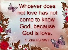 Whoever does not love has not come to know God, because God is love. 1John 4:8 NWT ~ jw.org