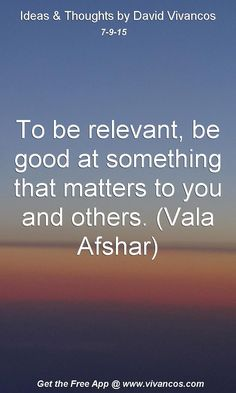 July 9th 2015 To be relevant, be good at something that matters to you and others. (Vala Afshar) https://www.youtube.com/watch?v=BJ2mEG2u3eA