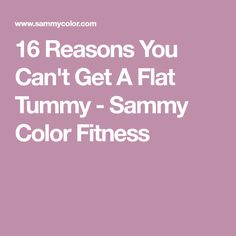 16 Reasons You Can't Get A Flat Tummy - Sammy Color Fitness