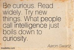 Be curious. Read widely. Try new things. What people call intelligence just boils down to curiosity.
