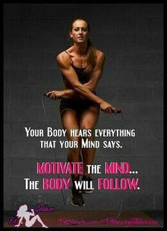 Motivate your mind, and your body will fallow