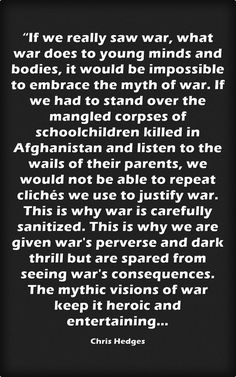 """""""If we really saw war, what war does to young minds and bodies,... Chris Hedges"""