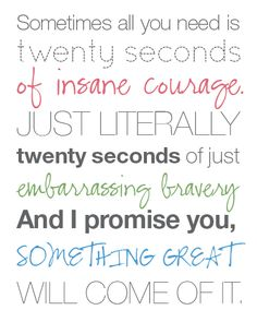 Sometimes all you need is twenty seconds of insane courage. Just literally twenty seconds of just embarrassing bravery...and I promise you, something great will come of it :)