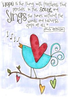 Hope is the thing with feathers that perches in the soul and sings the tunes without the words and never stops at all. - Emily Dickinson