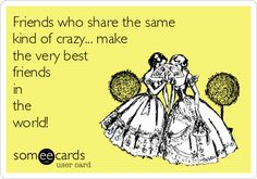 Friends who share the same kind of crazy... make the very best friends in the world! I love my crazy girl friends!
