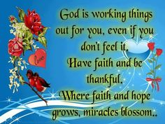 God is working things out for you, even if you don't feel it. Have faith and be thankful. Where faith and hope grows, miracles blossom. Bible Verses Quotes, Faith Quotes, Scriptures, Godly Quotes, Biblical Quotes, Religious Quotes, Best Funny Images, A Course In Miracles, Kid Rock