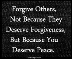 Forgive others, not because they deserve forgiveness, but because you deserve peace Another Amazing Quote. This quote is so simple yet so powerful. Think about these words and you'll feel better almost instantly. Life Quotes Love, Great Quotes, Quotes To Live By, Peace Quotes, Inspire Quotes, Genius Quotes, Awesome Quotes, Attitude Quotes, Positive Quotes