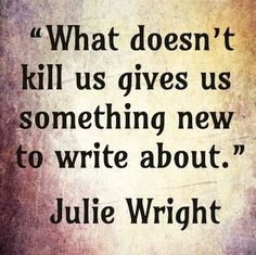 What doesn't kill us gives us something new to write about.