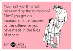 Your self worth is not measured by the number of 'likes' you get on Facebook. It's measured by the difference you have made in the lives of others.
