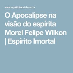 O Apocalipse na visão do espírita Morel Felipe Wilkon | Espírito Imortal
