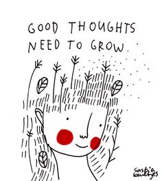 Watch your thoughts. Be with positive, cheerful people.See how your feelings affect your health. Seeds for good health are sown with good thoughts and actions.