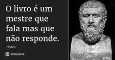 O livro é um mestre que fala mas que não responde. — Platão