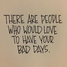 """This is so true! I often think that when we're having a hard day, we're living someone else's """"if only."""" Thankful."""