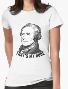 Hamilton - That's My Dude T-Shirt//Alex ain't my fave but he is my dude I think I want this shirt