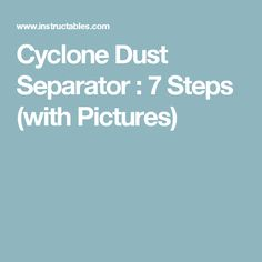 Cyclone Dust Separator : 7 Steps (with Pictures)