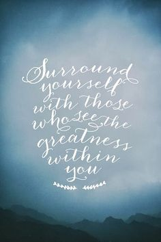 """""""Surround yourself with those who see the greatness within you."""" via Content in a Cottage"""