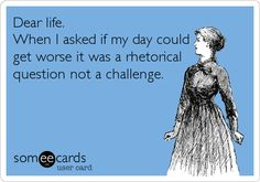 Dear life. When I asked if my day could get worse it was a rhetorical question not a challenge.