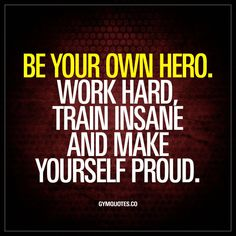 """Be your own hero. Work hard, train insane and make yourself proud. We all have to work incredibly hard and train even harder and do things we thought was impossible in order to be proud of ourselves. Get busy right no Hard Quotes, Great Quotes, Quotes To Live By, Fitness Motivation Quotes, Weight Loss Motivation, Student Motivation, Limit Quotes, Body Quotes, Modelos Fitness"