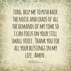 Lord, help me to push back the noise and chaos of all the demands of my time so I can focus on your still small voice.  Thank you for all your blessings in my life.  Amen