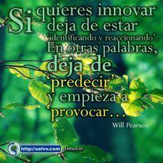 Si quieres innovar deja de estar 'identificando y reaccionando'. En otras palabras, deja de 'predecir' y empieza a 'provocar…' – Will Pearson.  http://selvv.com/como-innovar/