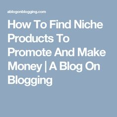 How To Find Niche Products To Promote And Make Money | A Blog On Blogging
