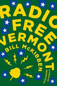 """Radio Free Vermont: A Fable of Resistance by Bill McKibben (November 2017) """"McKibben's stirring call for recognizing the value and power of smallness in a globalized world makes for a vital and relevant fable."""" --Publisher's Weekly"""
