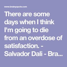 There are some days when I think I'm going to die from an overdose of satisfaction. - Salvador Dali - BrainyQuote