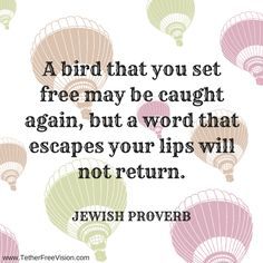 A bird that you set free may be caught again, but a word that escapes your lips will not return.  Jewish Proverb