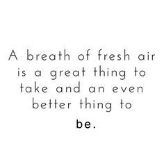 A Breath Of Fresh Air Is A Great Thing To Take And An Even Better Thing To Be ||