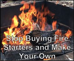 Stop buying fire starters. Use commonly found items around the house - make your own fire starters that will catch and keep a flame going + water resistant   Prepared Homesteading Survivalist