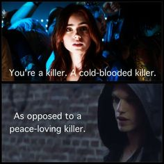 """You're a killer. A cold-blooded killer.""    ""As opposed to a peace-loving killer?""    - Clary and Jace, The Mortal Instruments: City of Bones Edit"
