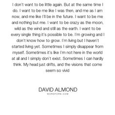 """David Almond - """"I don�t want to be little again. But at the same time I do. I want to be me like..."""". life, growing-up, childhood, existence"""