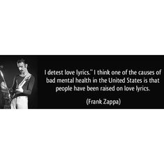 LOVE this one by Frank Zappa (love songs)