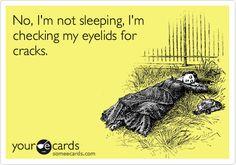 No, I'm not sleeping, I'm checking my eyelids for cracks.
