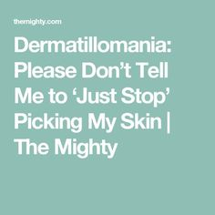 Dermatillomania: Please Don't Tell Me to 'Just Stop' Picking My Skin | The Mighty