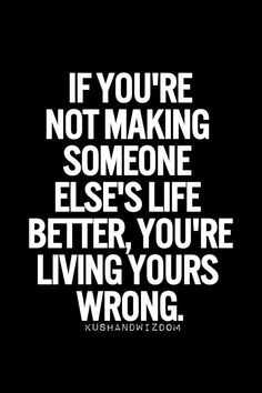 If you're not making someone else's life better, you're living yours wrong.