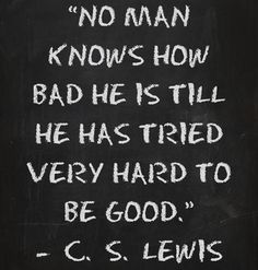 """No man knows how bad he is till he has tried very hard to be good."" C.S. Lewis (""Mere Christianity"")"