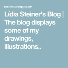 Lídia Steiner's Blog | The blog displays some of my drawings, illustrations..