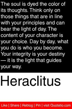 Heraclitus - The soul is dyed the color of its thoughts. Think only on those things that are in line with your principles and can bear the light of day. The content of your character is your choice. Day by day, what you do is who you become. Your integrity is your destiny — it is the light that guides your way. #quotations #quotes