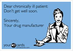 Dear chronically ill patient: Don't get well soon. Sincerely, Your drug manufacturer.  Seriously!