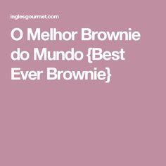 O Melhor Brownie do Mundo {Best Ever Brownie}