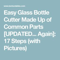 Easy Glass Bottle Cutter Made Up of Common Parts [UPDATED... Again]: 17 Steps (with Pictures)