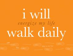 Get out...Walk Daily...Energize your life.