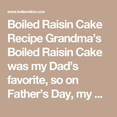 Boiled Raisin Cake Recipe Grandma's Boiled Raisin Cake was my Dad's favorite, so on Father's Day, my mother always made this cake for him for dessert. It's traditionally served plain – no frosting, topping, or other adornment – so once the cake is baked and cooled, no other work is necessary; it's ready to serve. Of course, this old-fashioned cake isn't just for Father's Day; it's delicious any time of year. In fact, with a few extra ingredients added it makes a perfect fruitcake for…