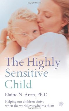 The Highly Sensitive Child: Helping our children thrive when the world overwhelms them: need to read this for the boy