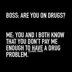 Boss: are you on drugs?? Me : you and I both know that you Don't pay me enough to have a drug problem....-RebelCircus