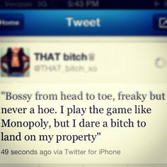 """""""Bossy from head to toe, freaky but never a hoe. I play the game like Monopoly, but i dare a bitch to land on my property."""""""