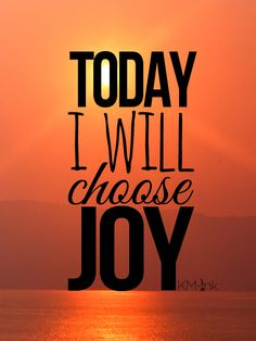 Motivation Monday quote: Will YOU join me today in CHOOSING JOY?