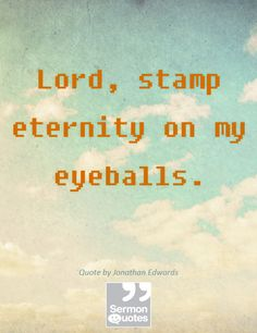 Lord, stamp eternity on my eyeballs. — Jonathan Edwards