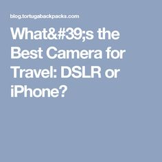 What's the Best Camera for Travel: DSLR or iPhone?
